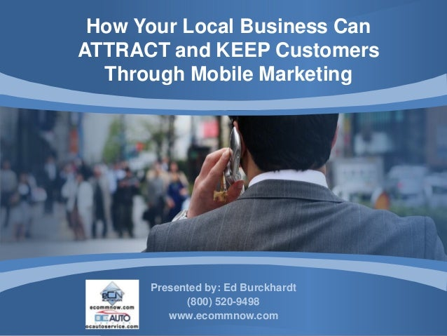 How Your Local Business CanATTRACT and KEEP Customers  Through Mobile Marketing      Presented by: Ed Burckhardt          ...