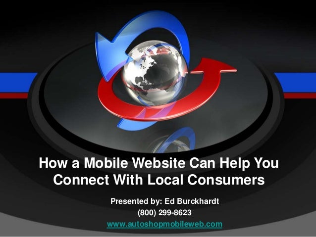 Presented by: Ed Burckhardt (800) 299-8623 www.autoshopmobileweb.com How a Mobile Website Can Help You Connect With Local ...