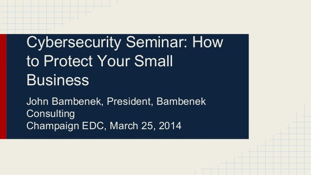 Cybersecurity Seminar: How to Protect Your Small Business John Bambenek, President, Bambenek Consulting Champaign EDC, Mar...