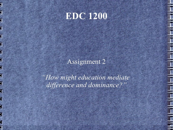 """EDC 1200        Assignment 2""""How might education mediate difference and dominance?"""""""