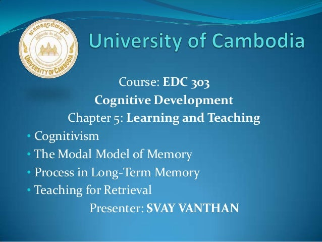 Course: EDC 303Cognitive DevelopmentChapter 5: Learning and Teaching• Cognitivism• The Modal Model of Memory• Process in L...