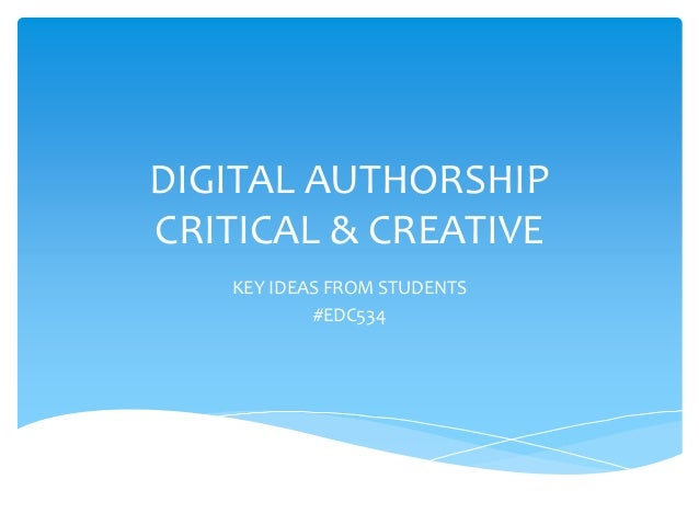 DIGITAL AUTHORSHIP CRITICAL & CREATIVE KEY IDEAS FROM STUDENTS #EDC534