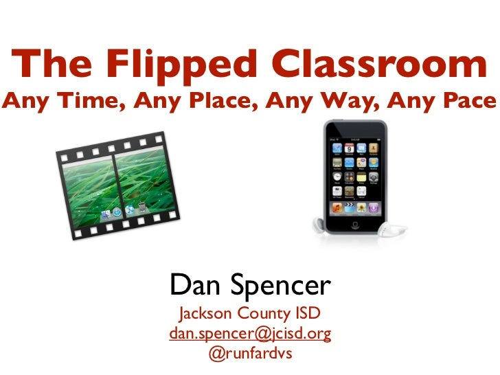 The Flipped ClassroomAny Time, Any Place, Any Way, Any Pace            Dan Spencer             Jackson County ISD         ...