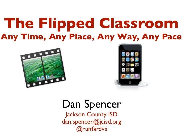 The Flipped ClassroomAny Time, Any Place, Any Way, Any Pace            Dan Spencer             Jackson County ISD         ...