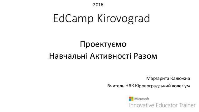 EdCamp Kirovograd Проектуємо Навчальні Активності Разом Маргарита Калюжна Вчитель НВК Кіровоградський колегіум 2016