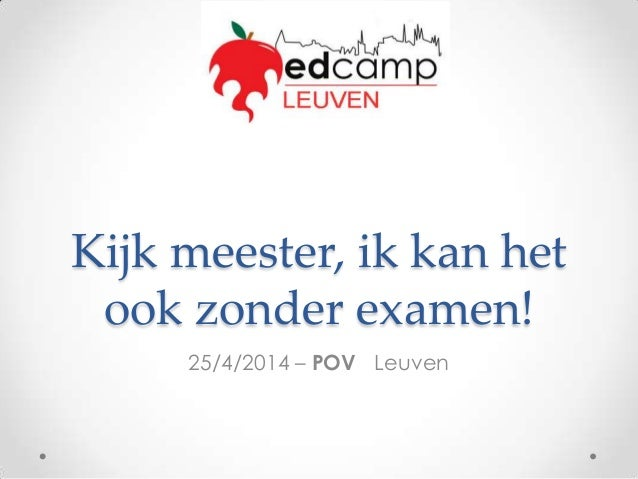 Kijk meester, ik kan het ook zonder examen! 25/4/2014 – POV Leuven