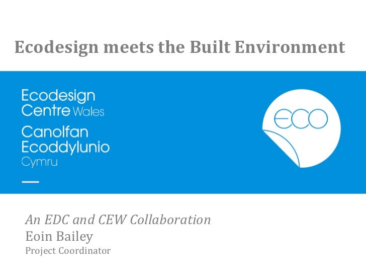 Ecodesign	  meets	  the	  Built	  Environment	   An	  EDC	  and	  CEW	  Collaboration	   Eoin	  Bailey	   Project	  Coordi...