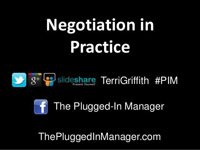 Negotiation in   Practice           TerriGriffith #PIM  The Plugged-In ManagerThePluggedInManager.com