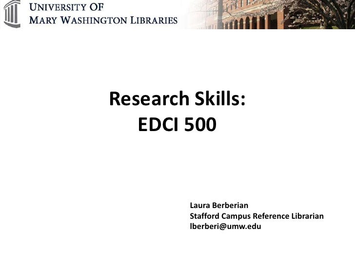 Research Skills:   EDCI 500         Laura Berberian         Stafford Campus Reference Librarian         lberberi@umw.edu