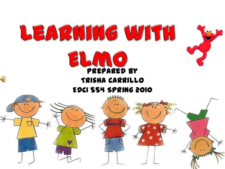 Learning with Elmo<br />Prepared By <br />Trisha Carrillo<br />EDCI 554 Spring 2010<br />