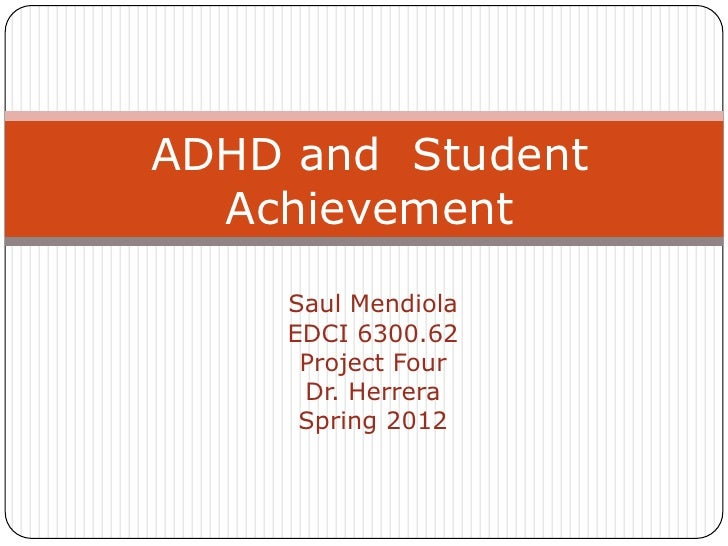 ADHD and Student  Achievement    Saul Mendiola    EDCI 6300.62     Project Four     Dr. Herrera     Spring 2012