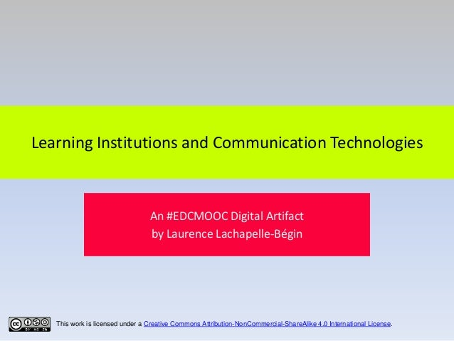 Learning Institutions and Communication Technologies  An #EDCMOOC Digital Artifact by Laurence Lachapelle-Bégin  This work...
