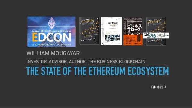 THE STATE OF THE ETHEREUM ECOSYSTEM WILLIAM MOUGAYAR INVESTOR, ADVISOR, AUTHOR, THE BUSINESS BLOCKCHAIN Feb 18 2017