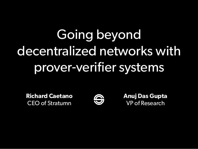 Going beyond decentralized networks with prover-verifier systems Richard Caetano CEO of Stratumn Anuj Das Gupta VP of Resea...