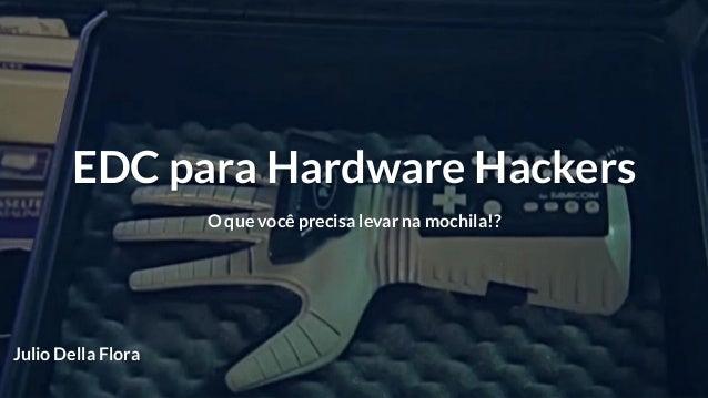EDC para Hardware Hackers O que você precisa levar na mochila!? Julio Della Flora