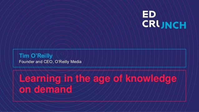 Learning in the age of knowledge on demand Tim O'Reilly Founder and CEO, O'Reilly Media