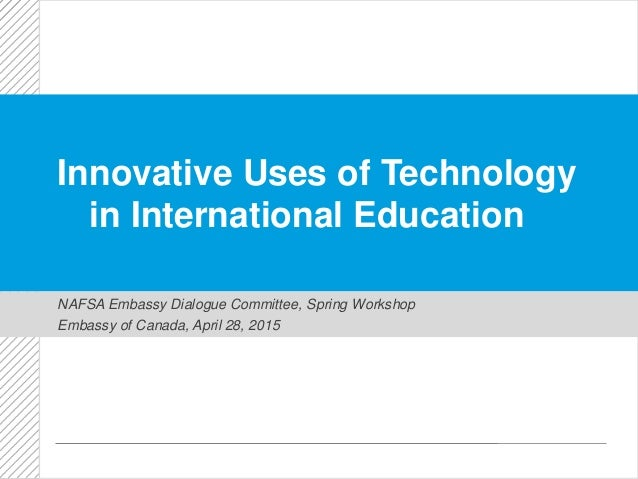 Innovative Uses of Technology in International Education NAFSA Embassy Dialogue Committee, Spring Workshop Embassy of Cana...