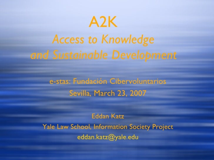 A2K Access to Knowledge and Sustainable Development e-stas: Fundaci ón Cibervoluntarios Sevilla, March 23, 2007 Eddan Katz...