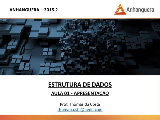 ANHANGUERA – 2015.2 ESTRUTURA DE DADOS AULA 01 - APRESENTAÇÃO Prof. Thomás da Costa thomascosta@aedu.com