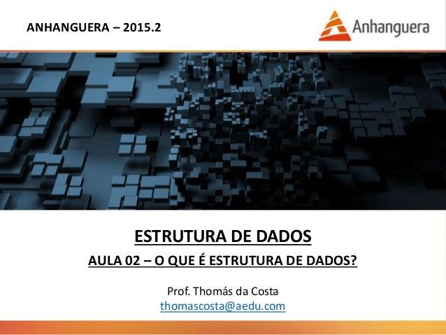 ANHANGUERA – 2015.2 ESTRUTURA DE DADOS AULA 02 – O QUE É ESTRUTURA DE DADOS? Prof. Thomás da Costa thomascosta@aedu.com