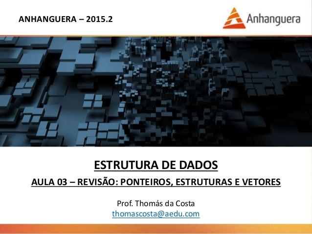 ANHANGUERA – 2015.2 ESTRUTURA DE DADOS AULA 03 – REVISÃO: PONTEIROS, ESTRUTURAS E VETORES Prof. Thomás da Costa thomascost...
