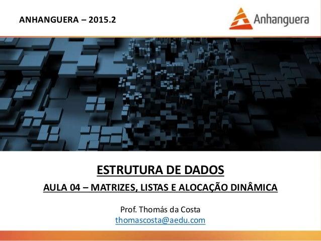 ANHANGUERA – 2015.2 ESTRUTURA DE DADOS AULA 04 – MATRIZES, LISTAS E ALOCAÇÃO DINÂMICA Prof. Thomás da Costa thomascosta@ae...