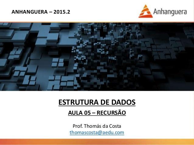 ANHANGUERA – 2015.2 ESTRUTURA DE DADOS AULA 05 – RECURSÃO Prof. Thomás da Costa thomascosta@aedu.com