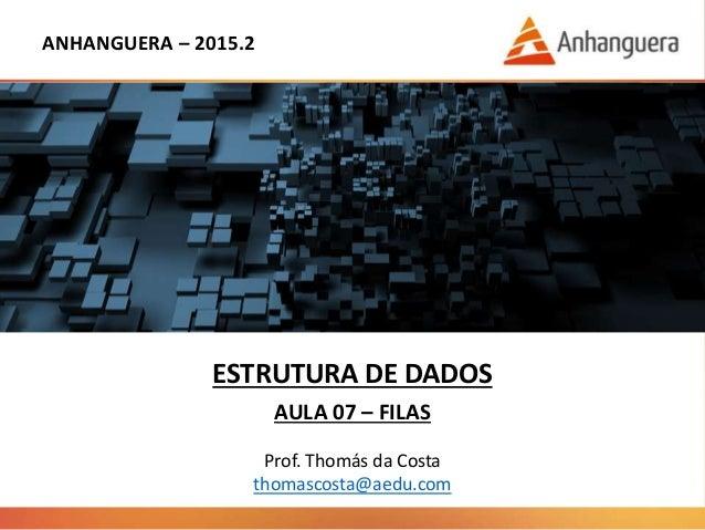 ANHANGUERA – 2015.2 ESTRUTURA DE DADOS AULA 07 – FILAS Prof. Thomás da Costa thomascosta@aedu.com