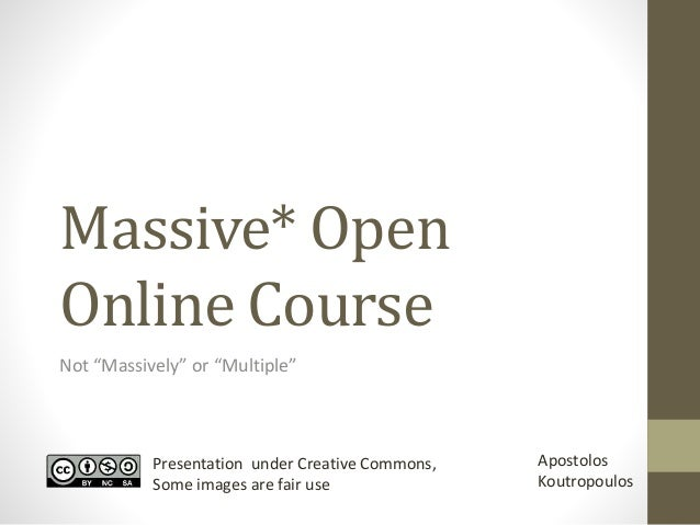 """Massive* Open  Online Course  Not """"Massively"""" or """"Multiple""""  Presentation under Creative Commons,  Some images are fair us..."""