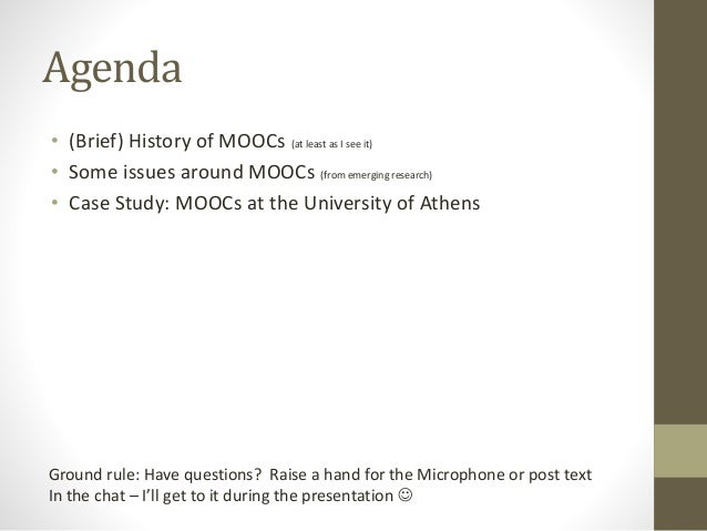 Agenda  • (Brief) History of MOOCs (at least as I see it)  • Some issues around MOOCs (from emerging research)  • Case Stu...