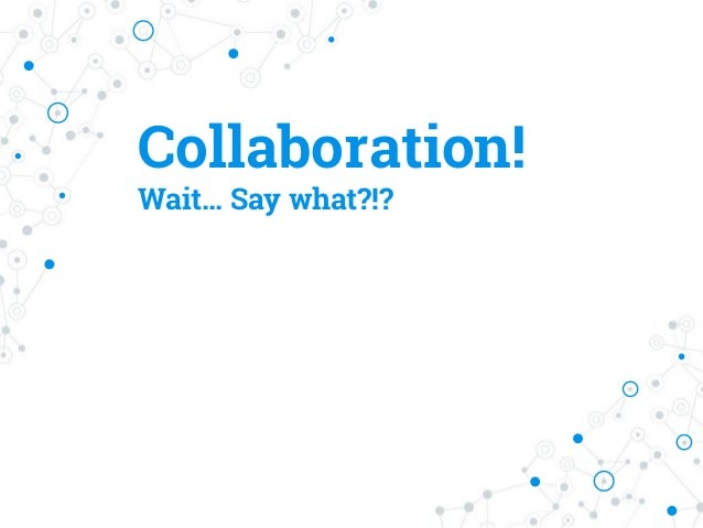 Collaboration! Wait… Say what?!?