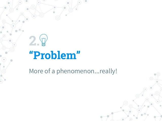 "2. ""Problem"" More of a phenomenon...really!"