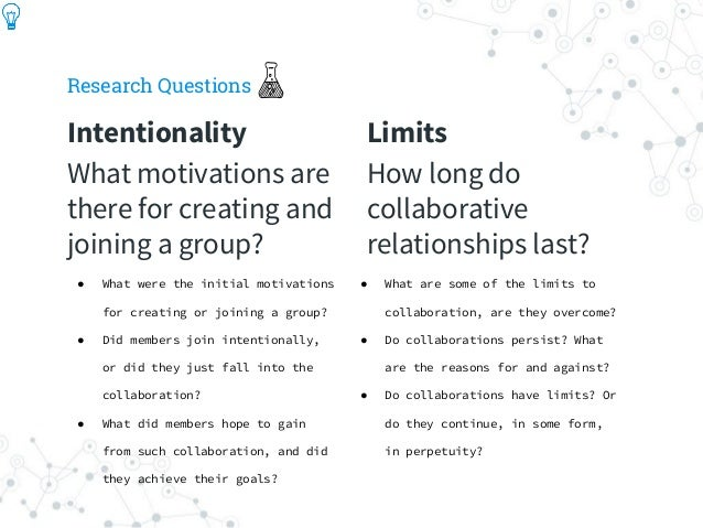 Research Questions Intentionality What motivations are there for creating and joining a group? Limits How long do collabor...