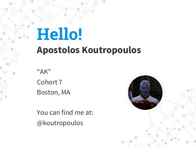 "Hello! Apostolos Koutropoulos ""AK"" Cohort 7 Boston, MA You can find me at: @koutropoulos"