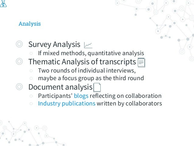 Analysis ◎ Survey Analysis ○ If mixed methods, quantitative analysis ◎ Thematic Analysis of transcripts ○ Two rounds of in...