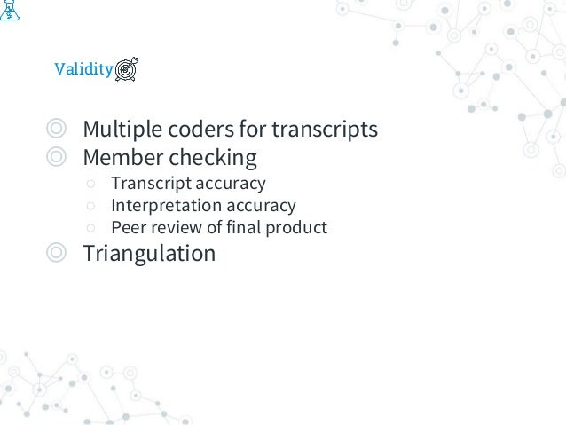 Validity ◎ Multiple coders for transcripts ◎ Member checking ○ Transcript accuracy ○ Interpretation accuracy ○ Peer review...