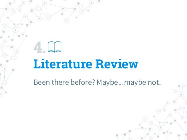 4. Literature Review Been there before? Maybe...maybe not!