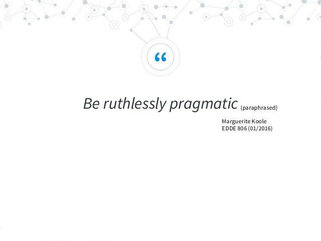 """ Be ruthlessly pragmatic(paraphrased) Marguerite Koole EDDE 806 (01/2016)"