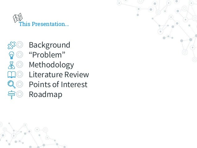 """This Presentation... ◎ Background ◎ """"Problem"""" ◎ Methodology ◎ Literature Review ◎ Points of Interest ◎ Roadmap"""
