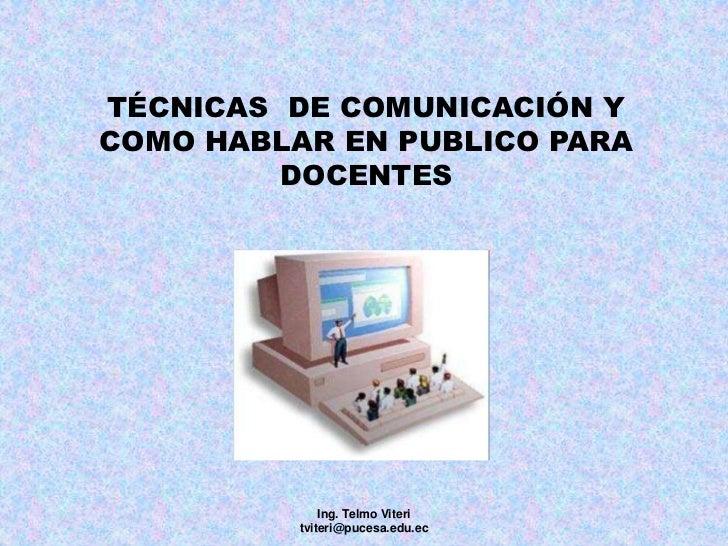 TÉCNICAS  DE COMUNICACIÓN Y COMO HABLAR EN PUBLICO PARA DOCENTES<br />Ing. Telmo Viteri      tviteri@pucesa.edu.ec<br />