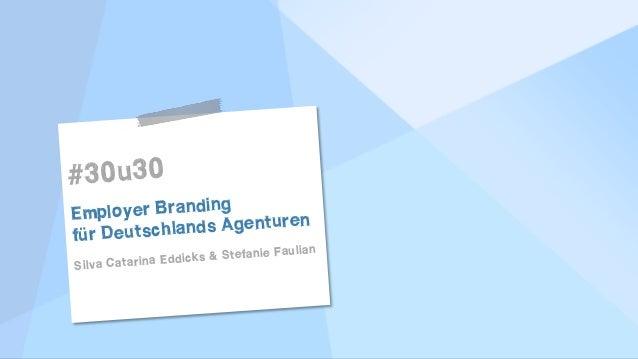 ! ! #30u30 Employer Branding für Deutschlands Agenturen Silva Catarina Eddicks & Stefanie Faulian ! ! ! !