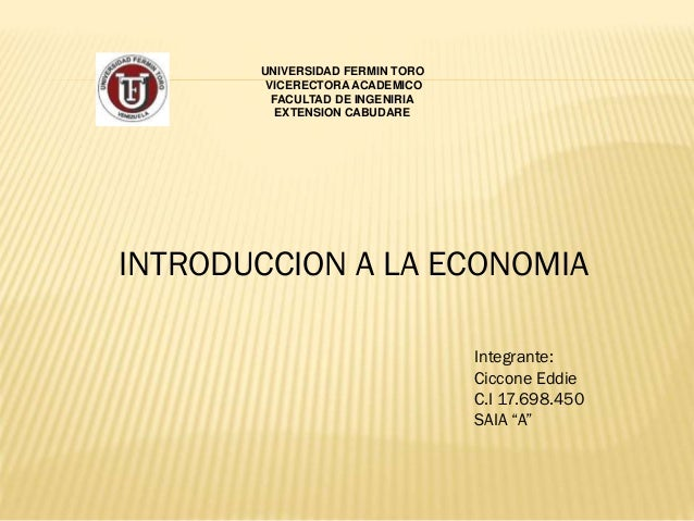 UNIVERSIDAD FERMIN TORO VICERECTORA ACADEMICO FACULTAD DE INGENIRIA EXTENSION CABUDARE INTRODUCCION A LA ECONOMIA Integran...
