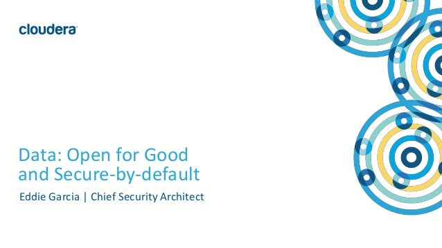 1© Cloudera, Inc. All rights reserved. Data: Open for Good and Secure-by-default Eddie Garcia | Chief Security Architect