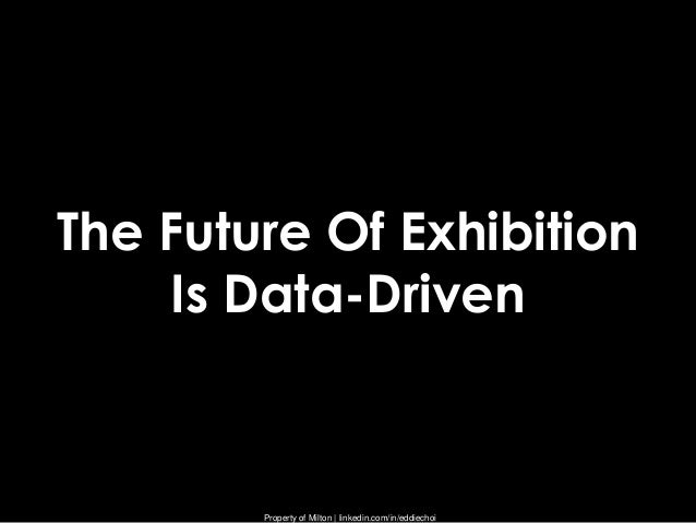 Property of Milton | linkedin.com/in/eddiechoiThe Future Of ExhibitionIs Data-Driven