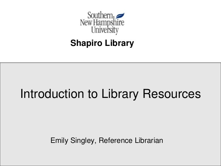 Shapiro LibraryIntroduction to Library Resources     Emily Singley, Reference Librarian