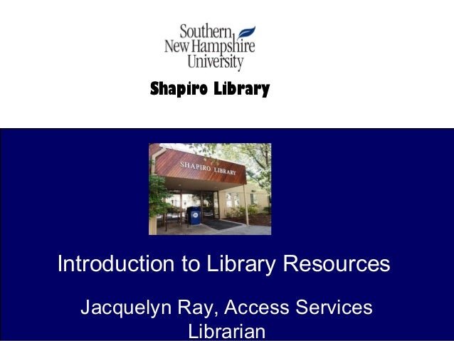 Introduction to Library Resources Jacquelyn Ray, Access Services Librarian Shapiro Library