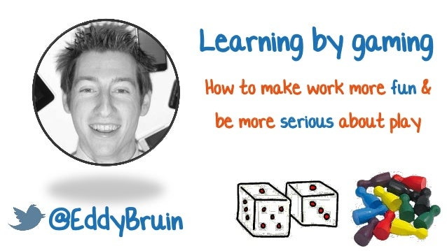 @EddyBruin Learning by gaming How to make work more fun & be more serious about play