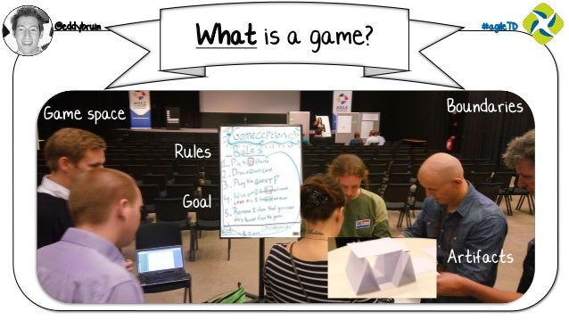 @eddybruin #agileTD What is a game? Game space Boundaries Rules Artifacts Goal