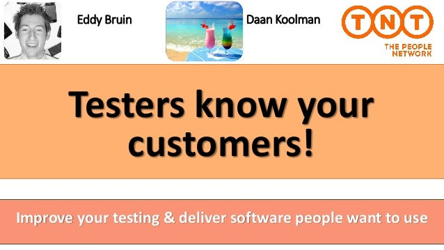 Testers know your customers! Eddy Bruin Improve your testing & deliver software people want to use Daan Koolman