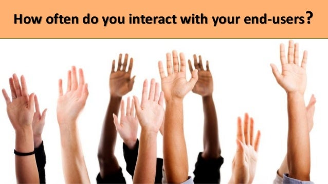 How often do you interact with your end-users?